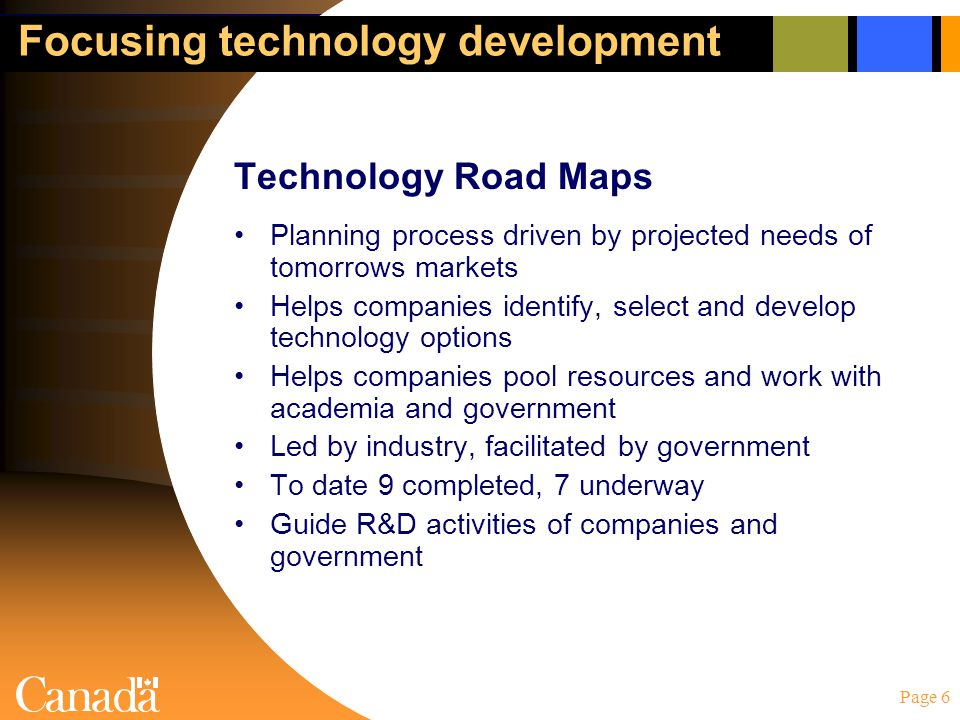 Page 6 Focusing technology development Technology Road Maps Planning process driven by projected needs of tomorrows markets Helps companies identify,