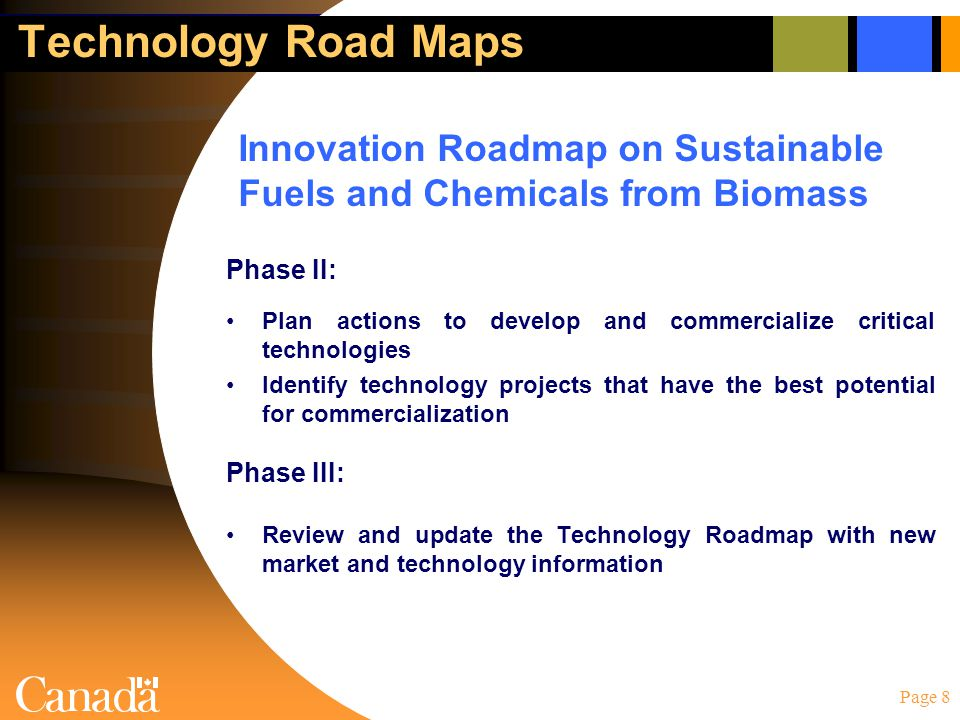 Page 8 Technology Road Maps Phase II: Plan actions to develop and commercialize critical technologies Identify technology projects that have the best potential for commercialization Phase III: Review and update the Technology Roadmap with new market and technology information Innovation Roadmap on Sustainable Fuels and Chemicals from Biomass
