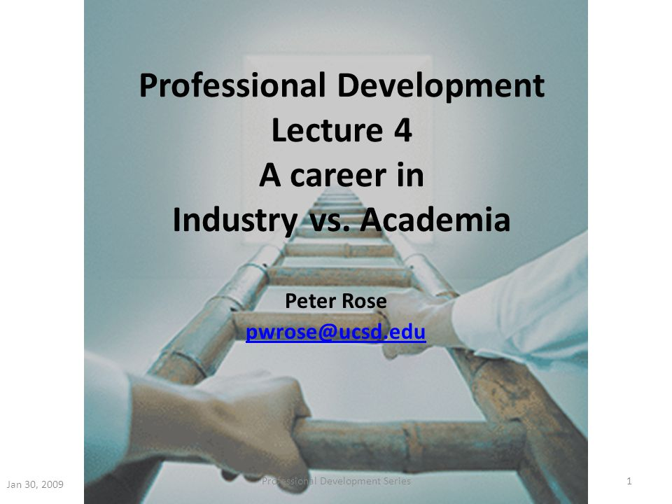 Professional Development Lecture 4 A career in Industry vs. Academia Peter Rose pwrose@ucsd.edu Jan 30, 2009 1Professional Development Series