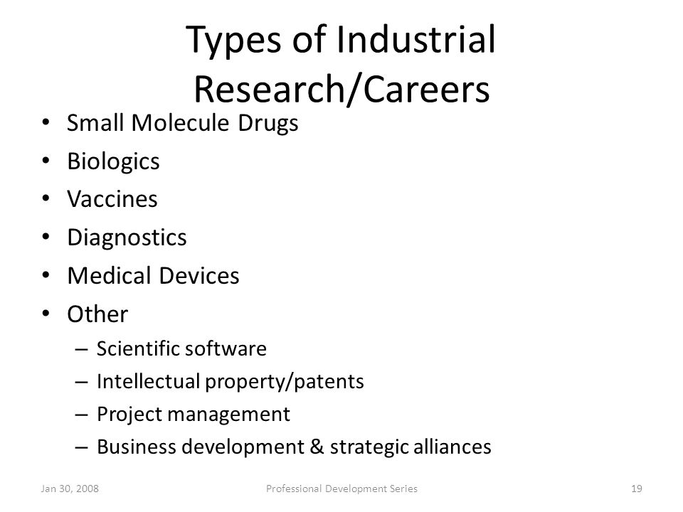 Types of Industrial Research/Careers Small Molecule Drugs Biologics Vaccines Diagnostics Medical Devices Other – Scientific software – Intellectual pr