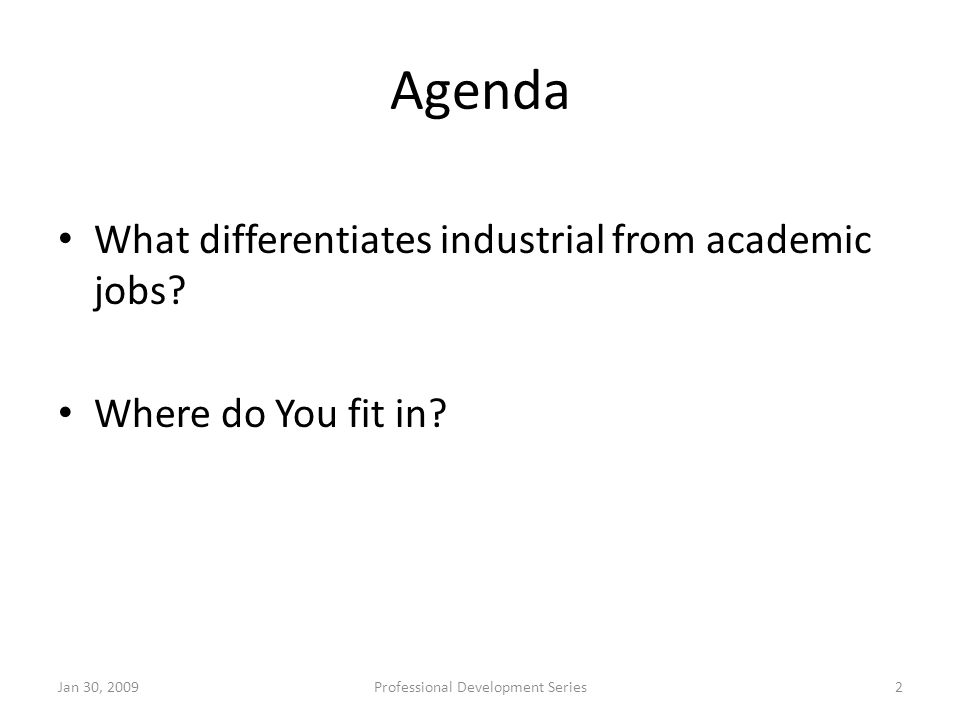 Agenda What differentiates industrial from academic jobs? Where do You fit in? Jan 30, 2009Professional Development Series2