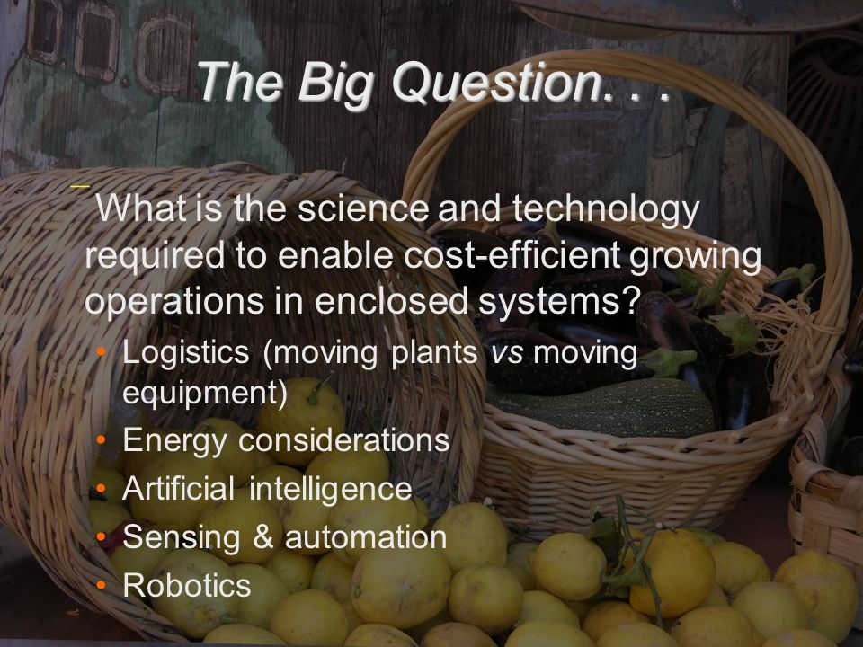 The Big Question...  What is the science and technology required to enable cost-efficient growing operations in enclosed systems? Logistics (moving p