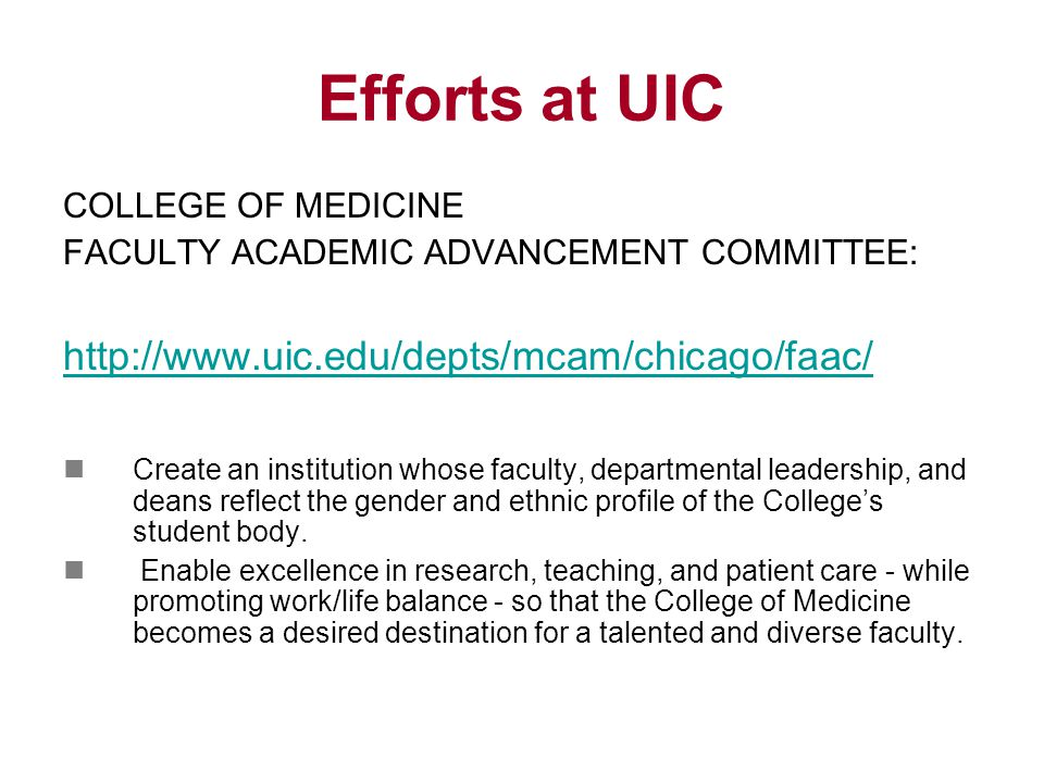 Efforts at UIC COLLEGE OF MEDICINE FACULTY ACADEMIC ADVANCEMENT COMMITTEE: http://www.uic.edu/depts/mcam/chicago/faac/ Create an institution whose faculty, departmental leadership, and deans reflect the gender and ethnic profile of the College's student body.