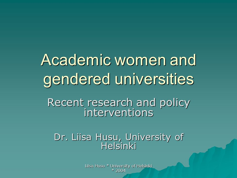 Liisa Husu * University of Helsinki * 2004 Academic women and gendered universities Recent research and policy interventions Dr. Liisa Husu, Universit