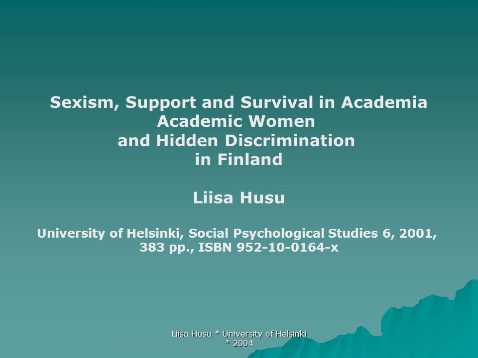 Liisa Husu * University of Helsinki * 2004 Research questions  What kind of discrimination, especially hidden/covert discrimination academic women encounter in the scientific community.
