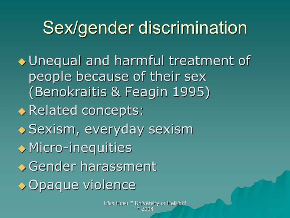 Liisa Husu * University of Helsinki * 2004 Overt/blatant, subtle and covert discrimination (Benokraitis & Feagín 1995)  Overt discrimination: unequal and harmful treatment of women that is typically intentional, quite visible and easily documented  Subtle discrimination: unequal and harmful treatment that is visible but not often noticed because we have internalised sexist behaviour as normal , natural or acceptable .