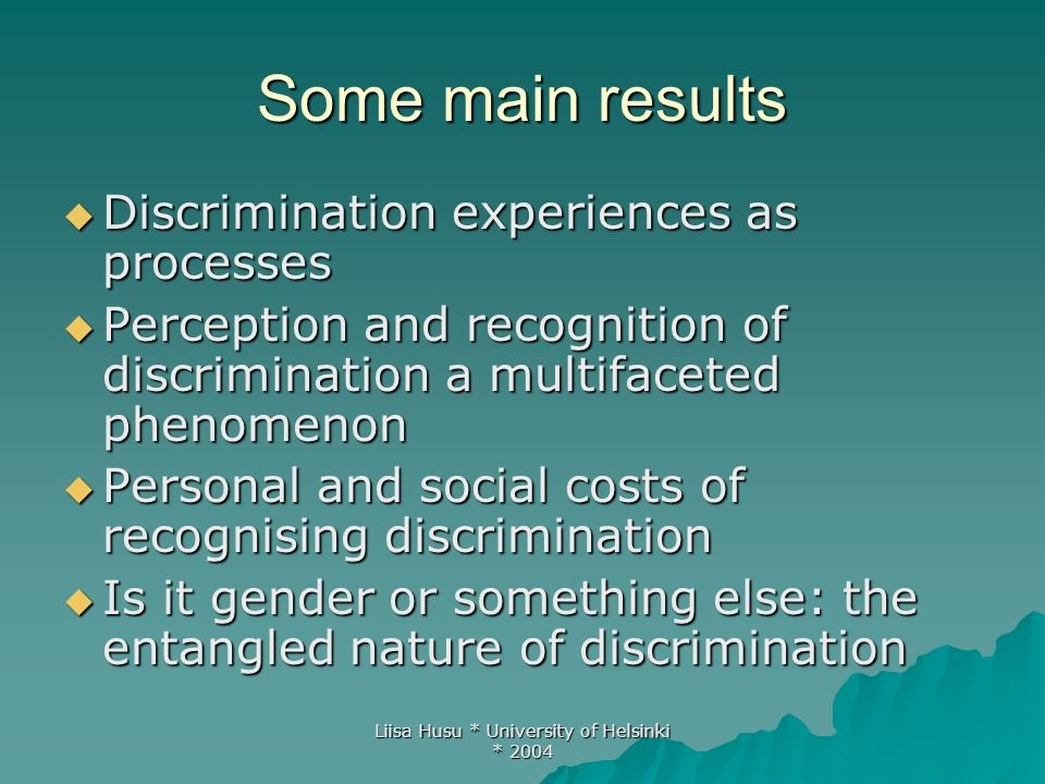 Liisa Husu * University of Helsinki * 2004 Some main results  Discrimination experiences as processes  Perception and recognition of discrimination