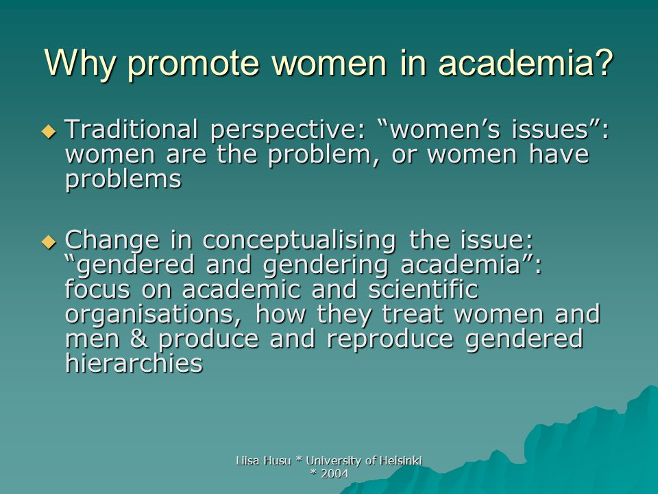 "Liisa Husu * University of Helsinki * 2004 Why promote women in academia?  Traditional perspective: ""women's issues"": women are the problem, or women"