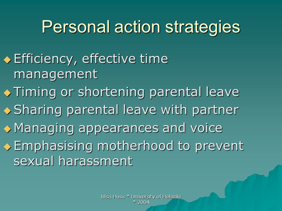 Liisa Husu * University of Helsinki * 2004 Personal action strategies  Efficiency, effective time management  Timing or shortening parental leave 