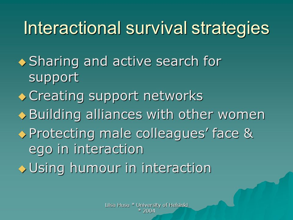 Liisa Husu * University of Helsinki * 2004 Organisational survival strategies  Direct interventions  Mentoring and supporting younger female colleagues  Formal discrimination complaints  Learning the tricks of the trade: learn to know the system and use it.