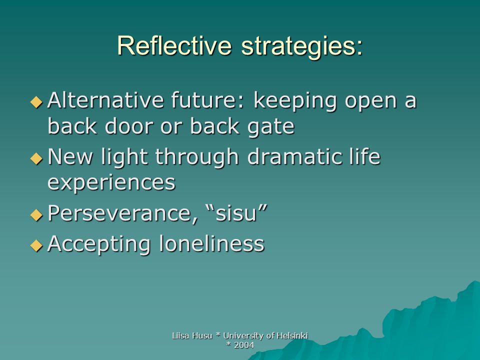 Liisa Husu * University of Helsinki * 2004 Reflective strategies:  Alternative future: keeping open a back door or back gate  New light through dram