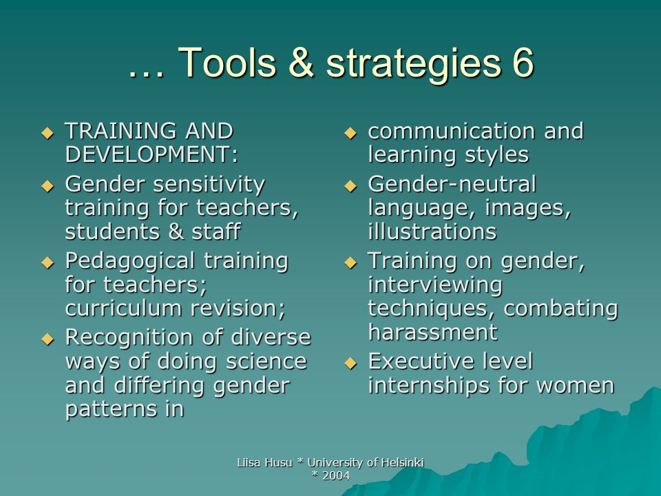 Liisa Husu * University of Helsinki * 2004 … Tools & strategies 6  TRAINING AND DEVELOPMENT:  Gender sensitivity training for teachers, students & s