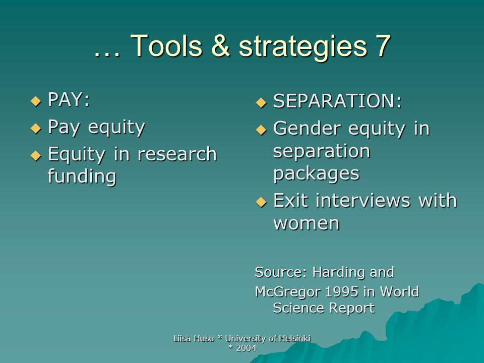 Liisa Husu * University of Helsinki * 2004 … Tools & strategies 7  PAY:  Pay equity  Equity in research funding  SEPARATION:  Gender equity in separation packages  Exit interviews with women Source: Harding and McGregor 1995 in World Science Report