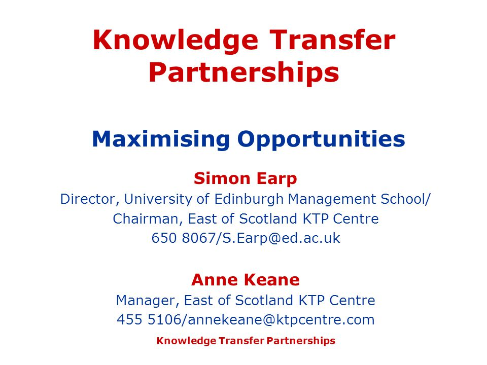 Knowledge Transfer Partnerships Knowledge Transfer Partnerships Maximising Opportunities Simon Earp Director, University of Edinburgh Management School/ Chairman, East of Scotland KTP Centre 650 8067/S.Earp@ed.ac.uk Anne Keane Manager, East of Scotland KTP Centre 455 5106/annekeane@ktpcentre.com