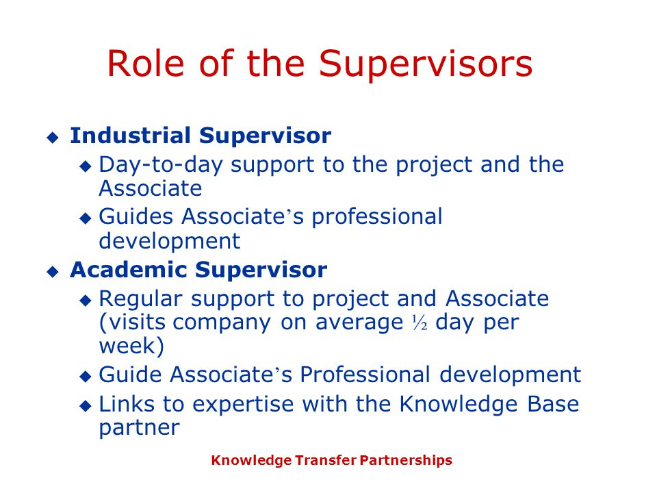 Knowledge Transfer Partnerships Role of the Supervisors  Industrial Supervisor  Day-to-day support to the project and the Associate  Guides Associate ' s professional development  Academic Supervisor  Regular support to project and Associate (visits company on average ½ day per week)  Guide Associate ' s Professional development  Links to expertise with the Knowledge Base partner