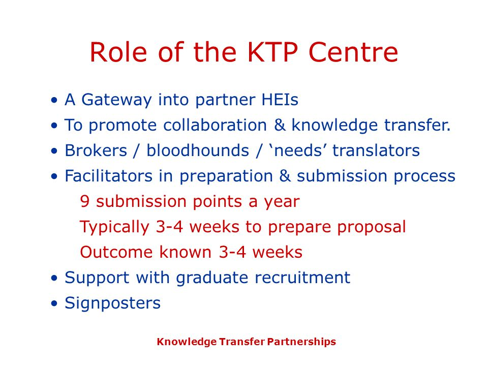 Knowledge Transfer Partnerships Role of the KTP Centre A Gateway into partner HEIs To promote collaboration & knowledge transfer.