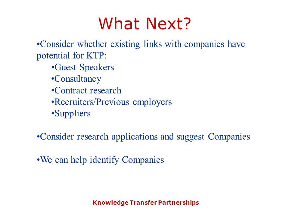 Knowledge Transfer Partnerships What Next? Consider whether existing links with companies have potential for KTP: Guest Speakers Consultancy Contract