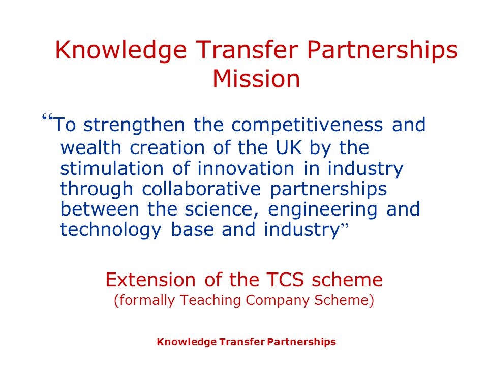 Knowledge Transfer Partnerships Knowledge Transfer Partnerships Mission To strengthen the competitiveness and wealth creation of the UK by the stimulation of innovation in industry through collaborative partnerships between the science, engineering and technology base and industry Extension of the TCS scheme (formally Teaching Company Scheme)