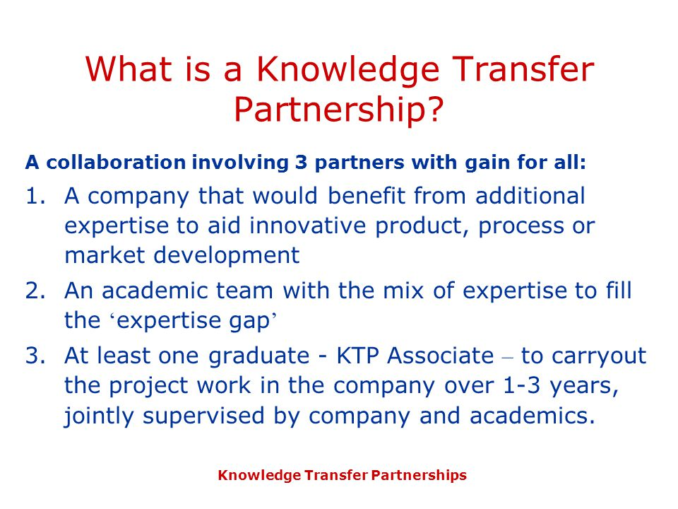 Knowledge Transfer Partnerships What is a Knowledge Transfer Partnership? A collaboration involving 3 partners with gain for all: 1.A company that wou