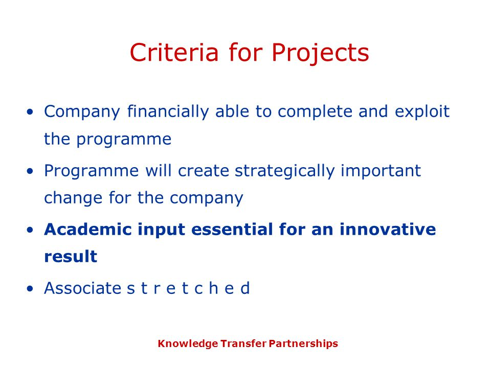 Knowledge Transfer Partnerships Criteria for Projects Company financially able to complete and exploit the programme Programme will create strategically important change for the company Academic input essential for an innovative result Associate s t r e t c h e d