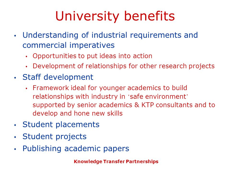 Knowledge Transfer Partnerships University benefits  Understanding of industrial requirements and commercial imperatives  Opportunities to put ideas into action  Development of relationships for other research projects  Staff development  Framework ideal for younger academics to build relationships with industry in ' safe environment ' supported by senior academics & KTP consultants and to develop and hone new skills  Student placements  Student projects  Publishing academic papers