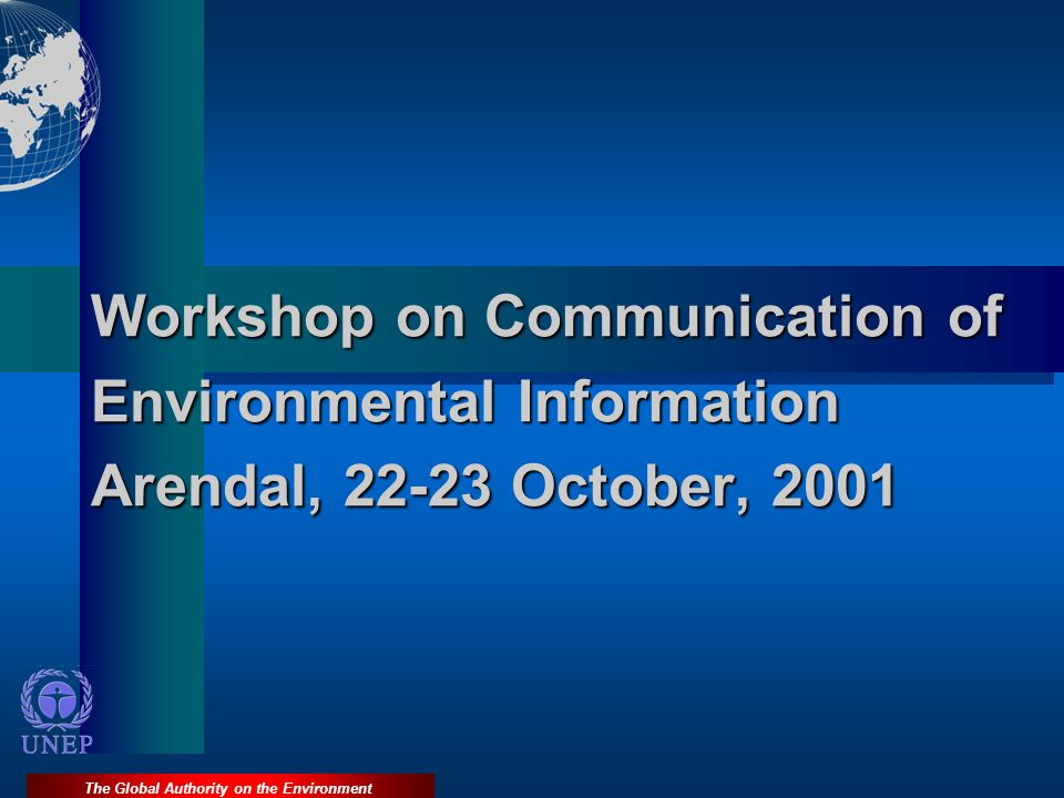 The Global Authority on the Environment Workshop on Communication of Environmental Information Arendal, 22-23 October, 2001