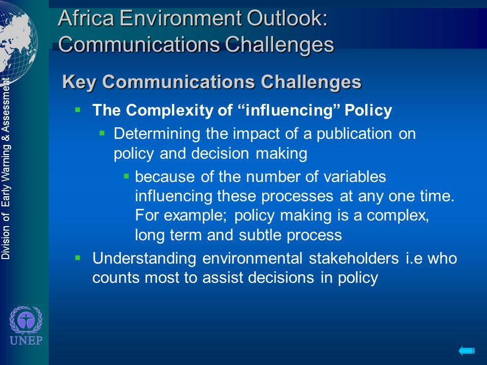 Division of Early Warning & Assessment Africa Environment Outlook: Communications Challenges  The Complexity of influencing Policy  Determining the impact of a publication on policy and decision making  because of the number of variables influencing these processes at any one time.