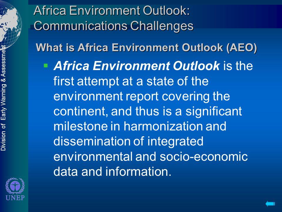 Division of Early Warning & Assessment Africa Environment Outlook: Communications Challenges  Africa Environment Outlook is the first attempt at a state of the environment report covering the continent, and thus is a significant milestone in harmonization and dissemination of integrated environmental and socio-economic data and information.
