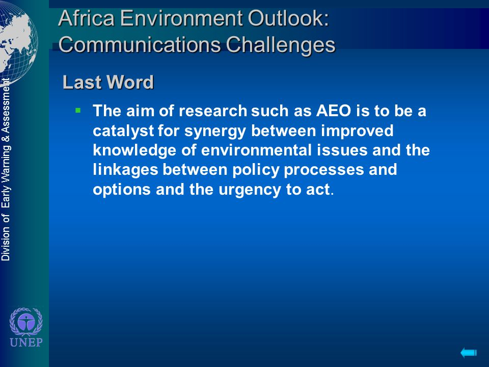 Division of Early Warning & Assessment Africa Environment Outlook: Communications Challenges  The aim of research such as AEO is to be a catalyst for synergy between improved knowledge of environmental issues and the linkages between policy processes and options and the urgency to act.