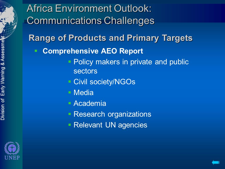 Division of Early Warning & Assessment Africa Environment Outlook: Communications Challenges  Comprehensive AEO Report  Policy makers in private and public sectors  Civil society/NGOs  Media  Academia  Research organizations  Relevant UN agencies Range of Products and Primary Targets