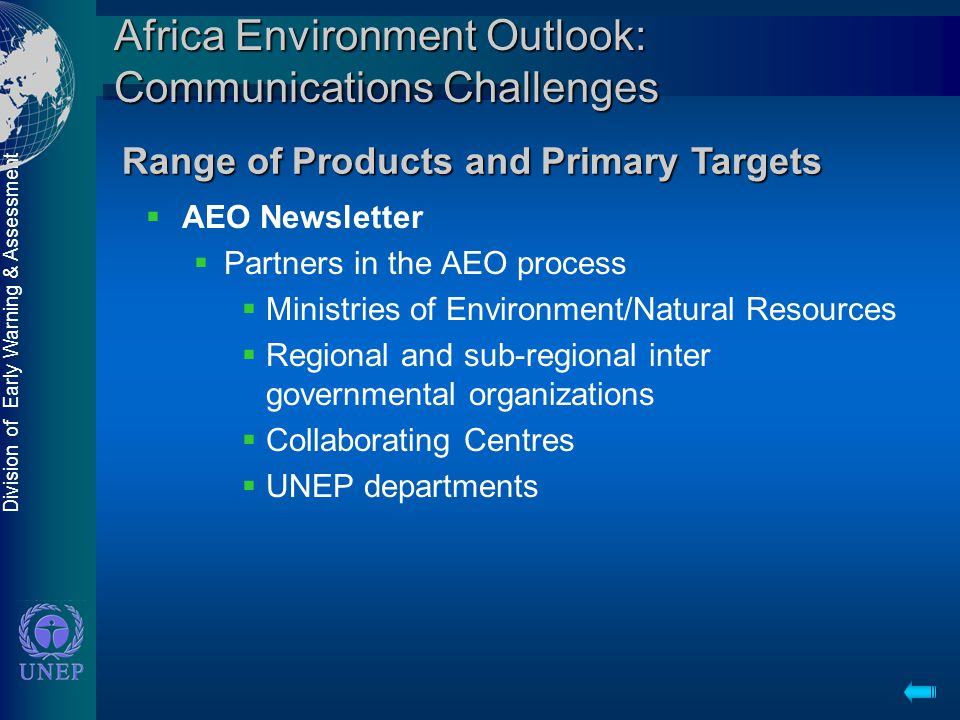 Division of Early Warning & Assessment Africa Environment Outlook: Communications Challenges  AEO Newsletter  Partners in the AEO process  Ministries of Environment/Natural Resources  Regional and sub-regional inter governmental organizations  Collaborating Centres  UNEP departments Range of Products and Primary Targets