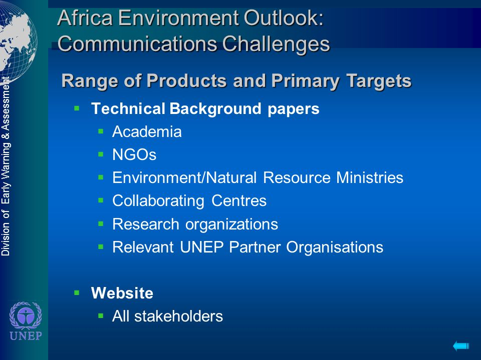 Division of Early Warning & Assessment Africa Environment Outlook: Communications Challenges  Technical Background papers  Academia  NGOs  Environment/Natural Resource Ministries  Collaborating Centres  Research organizations  Relevant UNEP Partner Organisations  Website  All stakeholders Range of Products and Primary Targets