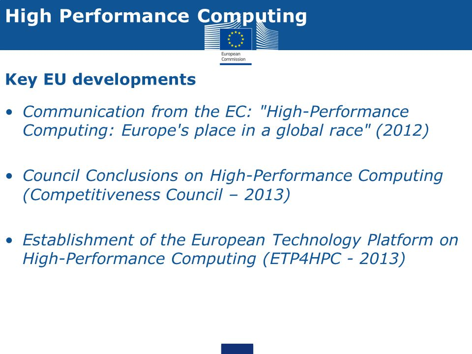 COM High-Performance Computing: Europe s place in a global race (adopted 15 Feb 2012) Communication on HPC HPC as a crucial asset for the EU s innovation capacity, bringing innovation for societal, scientific and economic needs Ensure European leadership in the supply and use of HPC systems and services by 2020 HPC drivers : Addressing Societal/Scientific/Industrial challenges more effectively Industry is increasingly depending on HPC to fulfil the need to innovate in products and services (better jobs) Transition from petascale to exascale computing creates new opportunities for both science applications and computing technologies Gaining independent access to HPC systems and services for Europe supports growth and competitiveness in industry and the economy