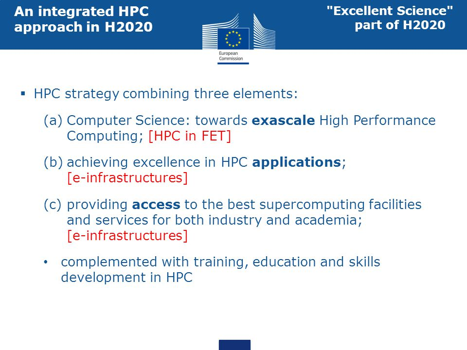 Excellence in HPC applications (Centres of Excellence) FET/HPC: EU development of Exascale technologies Access to best HPC for industry and academia (PRACE) Interrelation between the three elements specifications of exascale prototypes technological options for future systems Collaboration of HPC Centres and application CoEs provision of HPC capabilities and expertise identify applications for co- design of exascale systems Innovative methods and algorithms for extreme parallelism of traditional/emerging applications Excellent Science part of H2020