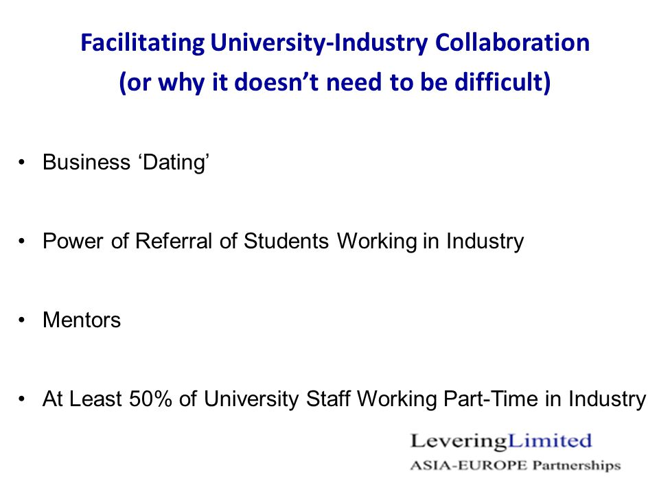 Facilitating University-Industry Collaboration (or why it doesn't need to be difficult) Business 'Dating' Power of Referral of Students Working in Industry Mentors At Least 50% of University Staff Working Part-Time in Industry
