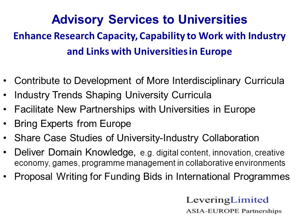 Advisory Services to Universities Enhance Research Capacity, Capability to Work with Industry and Links with Universities in Europe Contribute to Development of More Interdisciplinary Curricula Industry Trends Shaping University Curricula Facilitate New Partnerships with Universities in Europe Bring Experts from Europe Share Case Studies of University-Industry Collaboration Deliver Domain Knowledge, e.g.