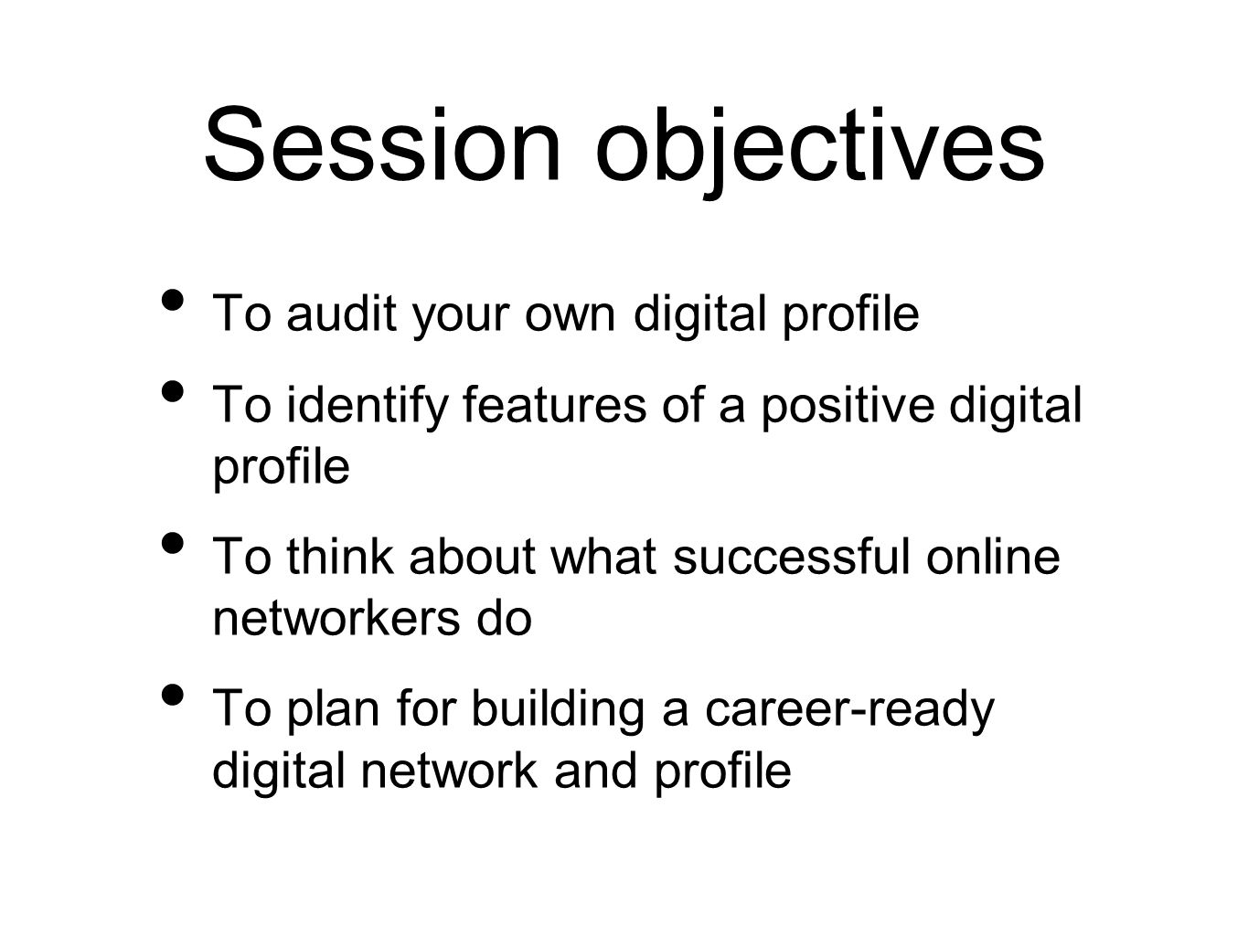 Session objectives To audit your own digital profile To identify features of a positive digital profile To think about what successful online networke