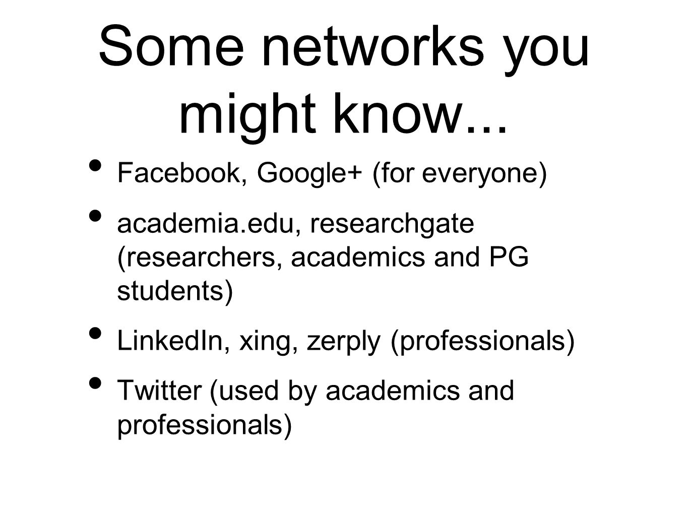 Some networks you might know... Facebook, Google+ (for everyone) academia.edu, researchgate (researchers, academics and PG students) LinkedIn, xing, z