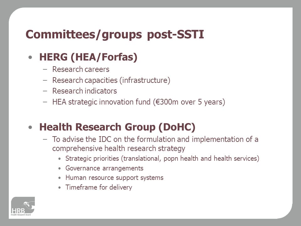 Committees/groups post-SSTI HERG (HEA/Forfas) –Research careers –Research capacities (infrastructure) –Research indicators –HEA strategic innovation fund (€300m over 5 years) Health Research Group (DoHC) –To advise the IDC on the formulation and implementation of a comprehensive health research strategy Strategic priorities (translational, popn health and health services) Governance arrangements Human resource support systems Timeframe for delivery