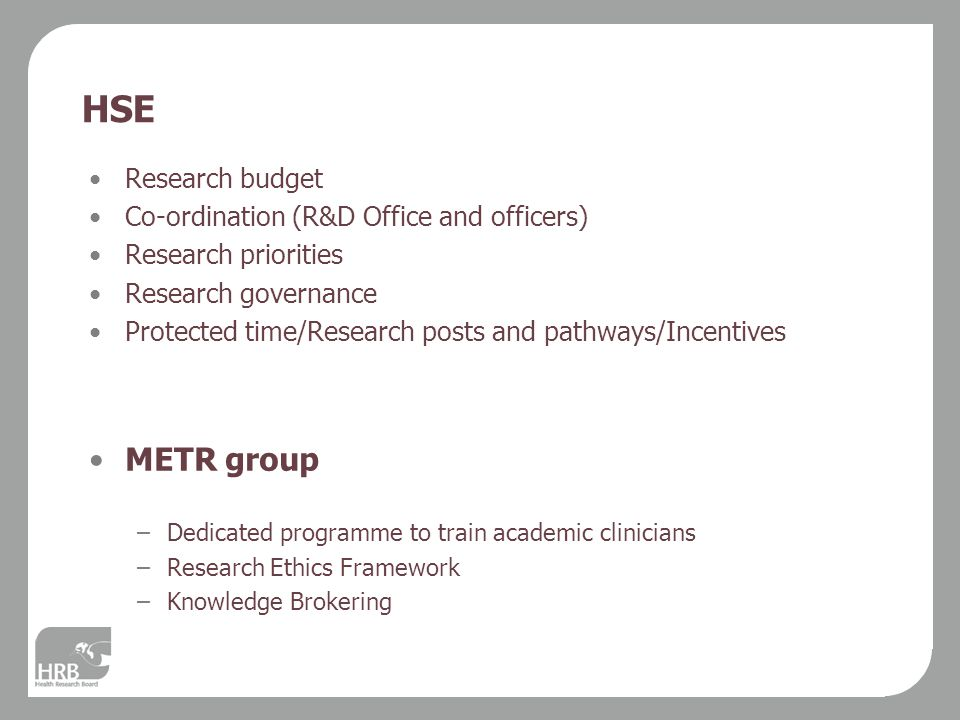 HSE Research budget Co-ordination (R&D Office and officers) Research priorities Research governance Protected time/Research posts and pathways/Incentives METR group –Dedicated programme to train academic clinicians –Research Ethics Framework –Knowledge Brokering
