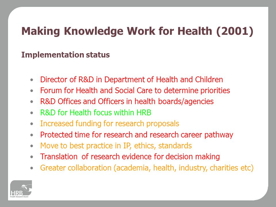 Making Knowledge Work for Health (2001) Implementation status Director of R&D in Department of Health and Children Forum for Health and Social Care to determine priorities R&D Offices and Officers in health boards/agencies R&D for Health focus within HRB Increased funding for research proposals Protected time for research and research career pathway Move to best practice in IP, ethics, standards Translation of research evidence for decision making Greater collaboration (academia, health, industry, charities etc)