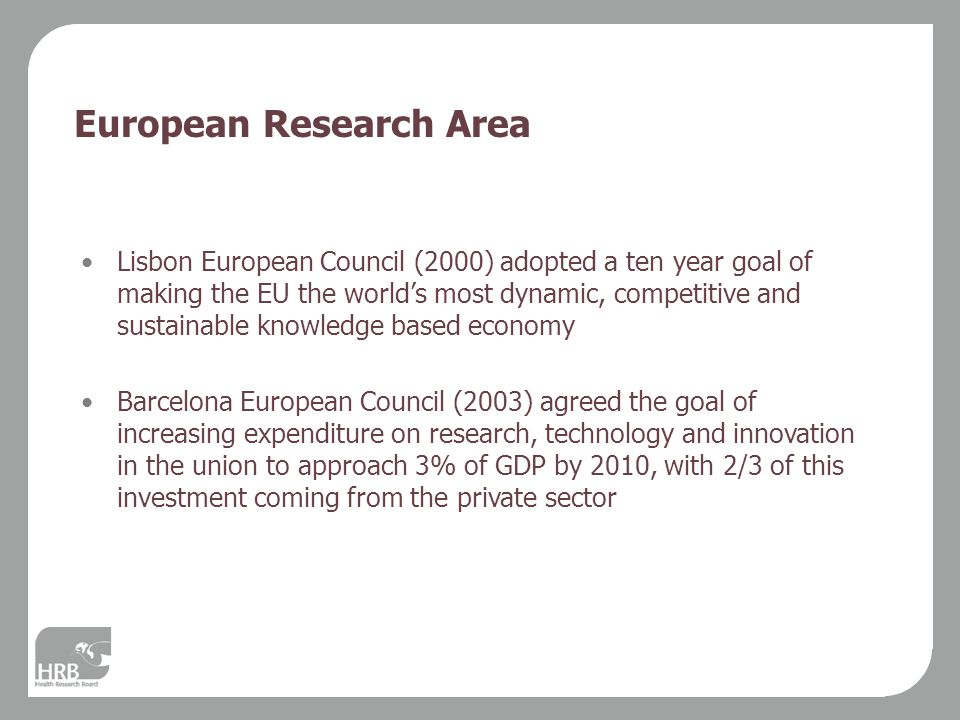 European Research Area Lisbon European Council (2000) adopted a ten year goal of making the EU the world's most dynamic, competitive and sustainable knowledge based economy Barcelona European Council (2003) agreed the goal of increasing expenditure on research, technology and innovation in the union to approach 3% of GDP by 2010, with 2/3 of this investment coming from the private sector