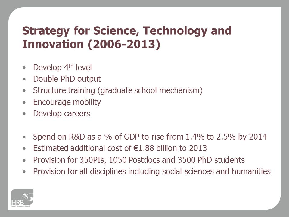 Strategy for Science, Technology and Innovation (2006-2013) Develop 4 th level Double PhD output Structure training (graduate school mechanism) Encourage mobility Develop careers Spend on R&D as a % of GDP to rise from 1.4% to 2.5% by 2014 Estimated additional cost of €1.88 billion to 2013 Provision for 350PIs, 1050 Postdocs and 3500 PhD students Provision for all disciplines including social sciences and humanities