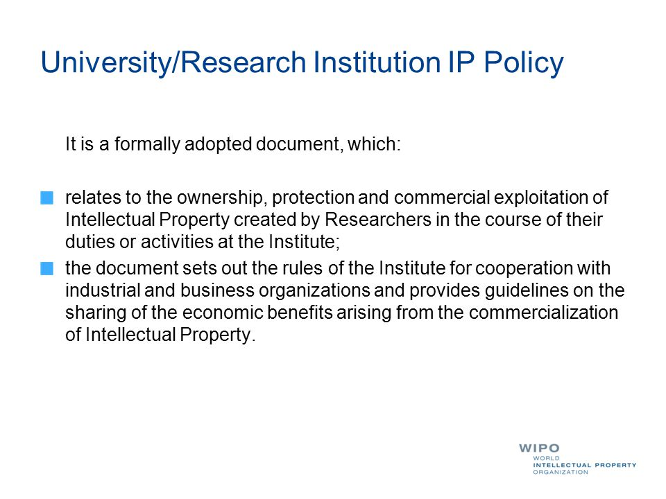University/Research Institution IP Policy It is a formally adopted document, which: relates to the ownership, protection and commercial exploitation o