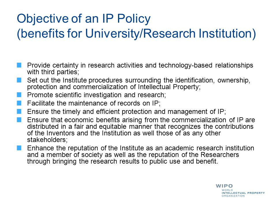 Objective of an IP Policy (benefits for University/Research Institution) Provide certainty in research activities and technology-based relationships w