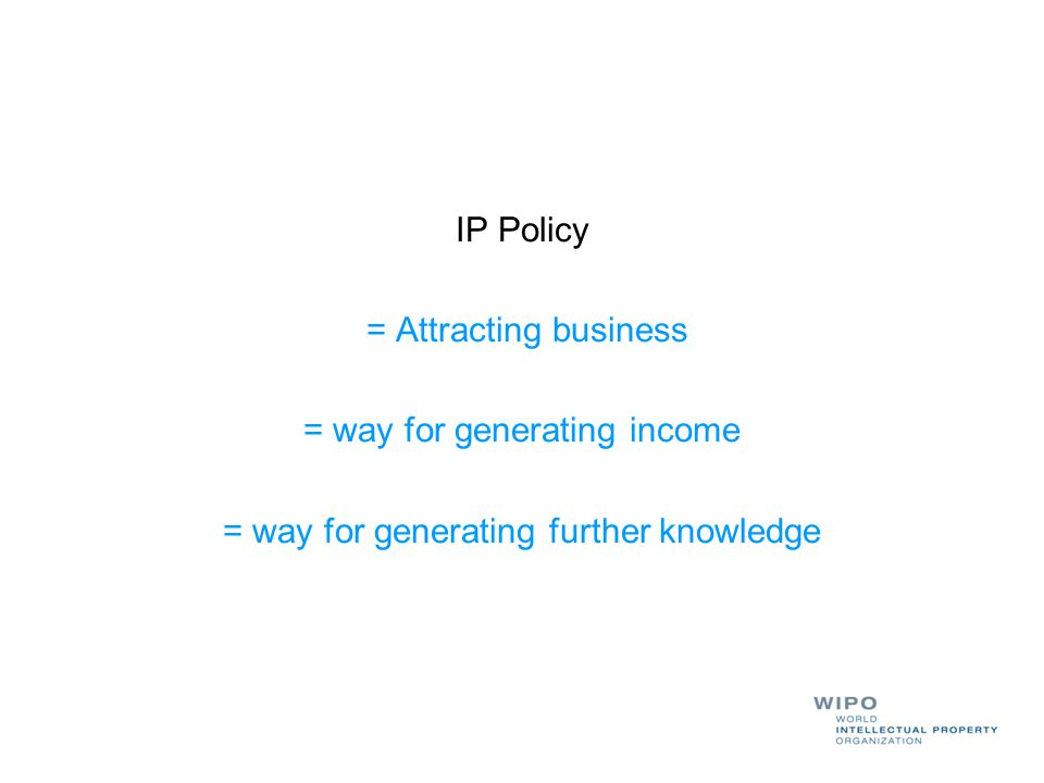 IP Policy = Attracting business = way for generating income = way for generating further knowledge