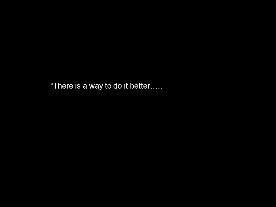"""""""There is a way to do it better….."""