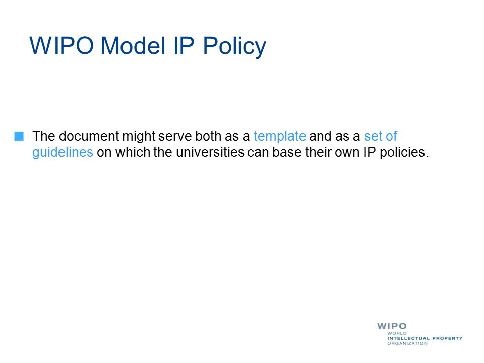 WIPO Model IP Policy The document might serve both as a template and as a set of guidelines on which the universities can base their own IP policies.