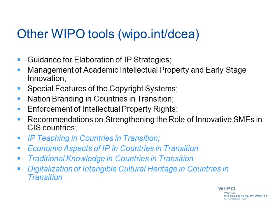 Other WIPO tools (wipo.int/dcea)  Guidance for Elaboration of IP Strategies;  Management of Academic Intellectual Property and Early Stage Innovation;  Special Features of the Copyright Systems;  Nation Branding in Countries in Transition;  Enforcement of Intellectual Property Rights;  Recommendations on Strengthening the Role of Innovative SMEs in CIS countries;  IP Teaching in Countries in Transition;  Economic Aspects of IP in Countries in Transition  Traditional Knowledge in Countries in Transition  Digitalization of Intangible Cultural Heritage in Countries in Transition