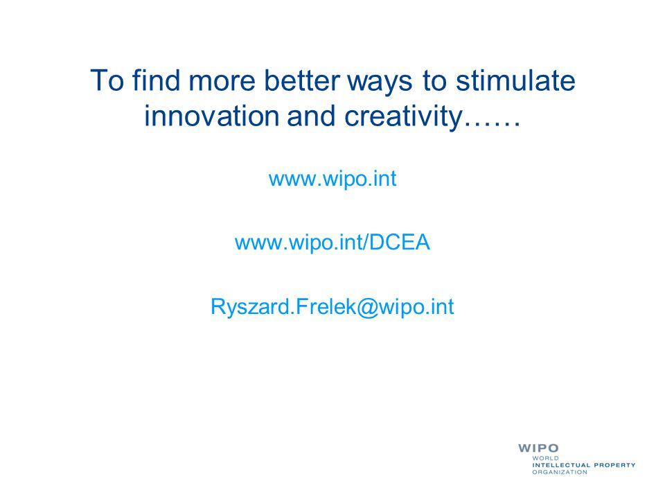 To find more better ways to stimulate innovation and creativity…… www.wipo.int www.wipo.int/DCEA Ryszard.Frelek@wipo.int